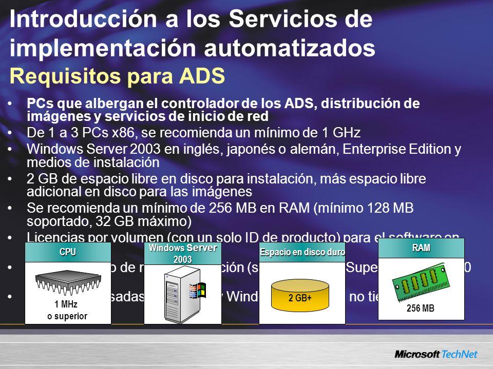 Introducción a los Servicios de implementación automatizados Requisitos para ADS PCs que albergan el controlador de los ADS, distribución de imágenes y servicios de inicio de red De 1 a 3 PCs x86, se recomienda un mínimo de 1 GHz Windows Server 2003 en inglés, japonés o alemán, Enterprise Edition y medios de instalación 2 GB de espacio libre en disco para instalación, más espacio libre adicional en disco para las imágenes Se recomienda un mínimo de 256 MB en RAM (mínimo 128 MB soportado, 32 GB máximo) Licencias por volumen (con un solo ID de producto) para el software en las imágenes Monitor VGA o de mayor resolución (se recomienda Super VGA 800x600 o mejor) Nota: PCs basadas en Itanium y Windows de 64 bits no tienen soporte CPU 1 MHz o superior Windows Server 2003 RAM 256 MB Espacio en disco duro 2 GB+