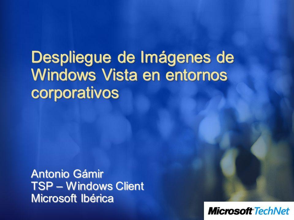 Despliegue de Imágenes de Windows Vista en entornos corporativos Antonio Gámir TSP – Windows Client Microsoft Ibérica