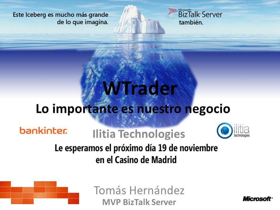 WTrader Tomás Hernández MVP BizTalk Server Lo importante es nuestro negocio Ilitia Technologies