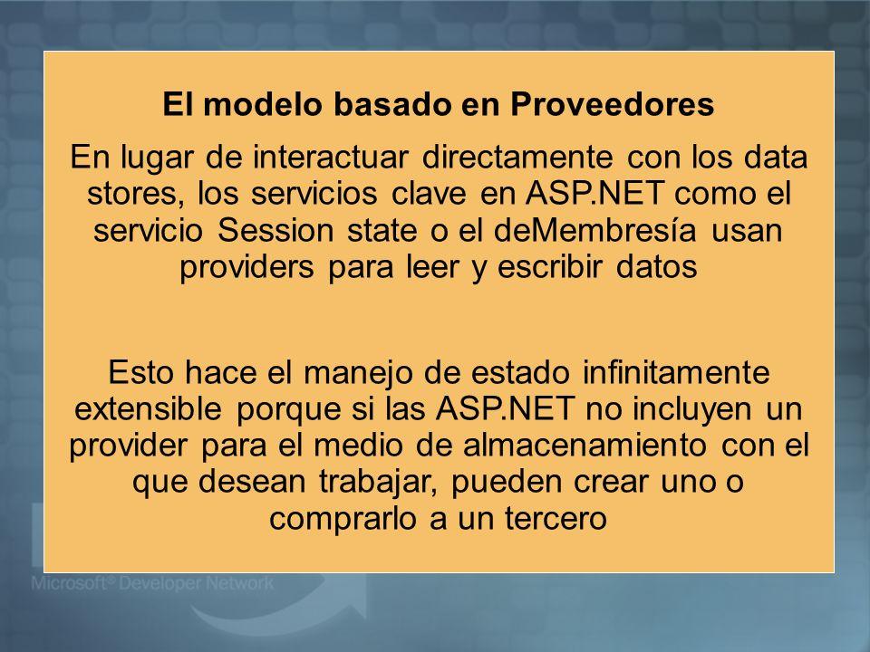 El modelo basado en Proveedores En lugar de interactuar directamente con los data stores, los servicios clave en ASP.NET como el servicio Session state o el deMembresía usan providers para leer y escribir datos Esto hace el manejo de estado infinitamente extensible porque si las ASP.NET no incluyen un provider para el medio de almacenamiento con el que desean trabajar, pueden crear uno o comprarlo a un tercero