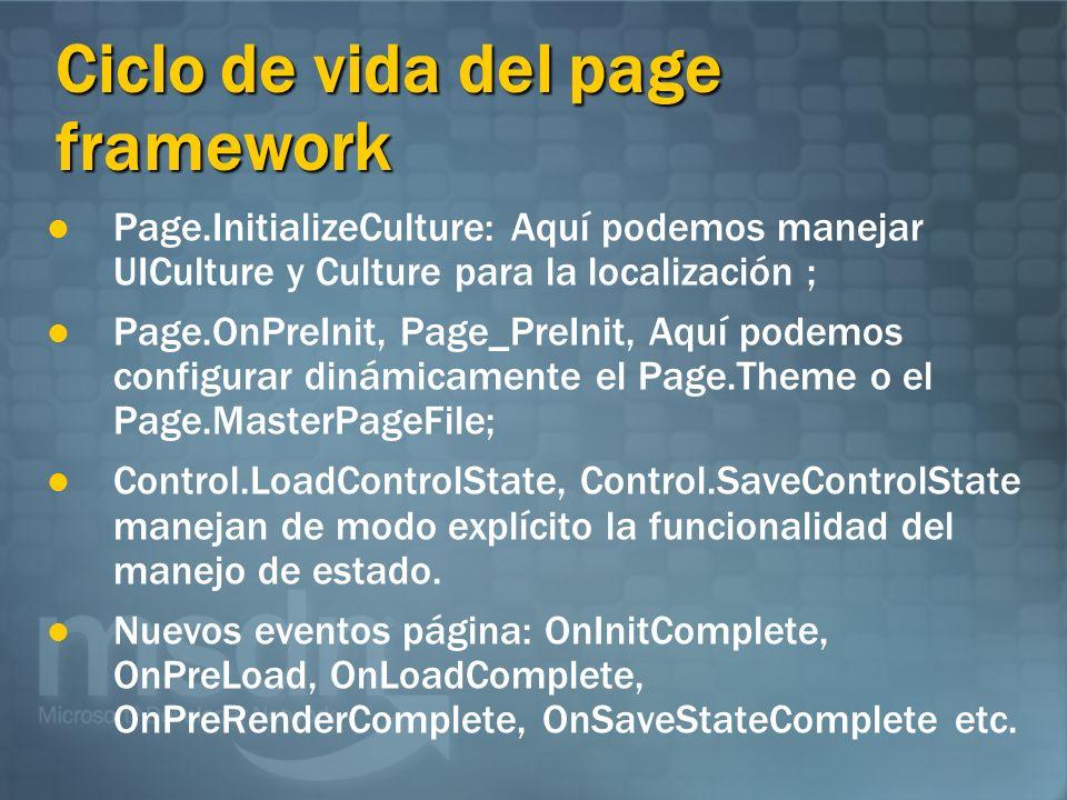 Ciclo de vida del page framework Page.InitializeCulture: Aquí podemos manejar UICulture y Culture para la localización ; Page.OnPreInit, Page_PreInit, Aquí podemos configurar dinámicamente el Page.Theme o el Page.MasterPageFile; Control.LoadControlState, Control.SaveControlState manejan de modo explícito la funcionalidad del manejo de estado.