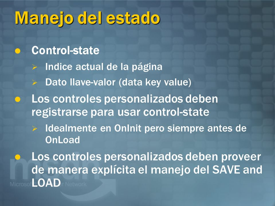 Manejo del estado Control-state Indice actual de la página Dato llave-valor (data key value) Los controles personalizados deben registrarse para usar control-state Idealmente en OnInit pero siempre antes de OnLoad Los controles personalizados deben proveer de manera explícita el manejo del SAVE and LOAD