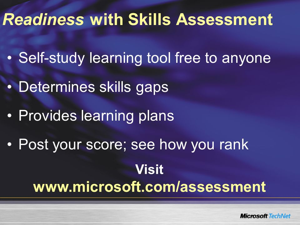 Self-study learning tool free to anyone Determines skills gaps Provides learning plans Post your score; see how you rank Visit www.microsoft.com/assessment Readiness with Skills Assessment