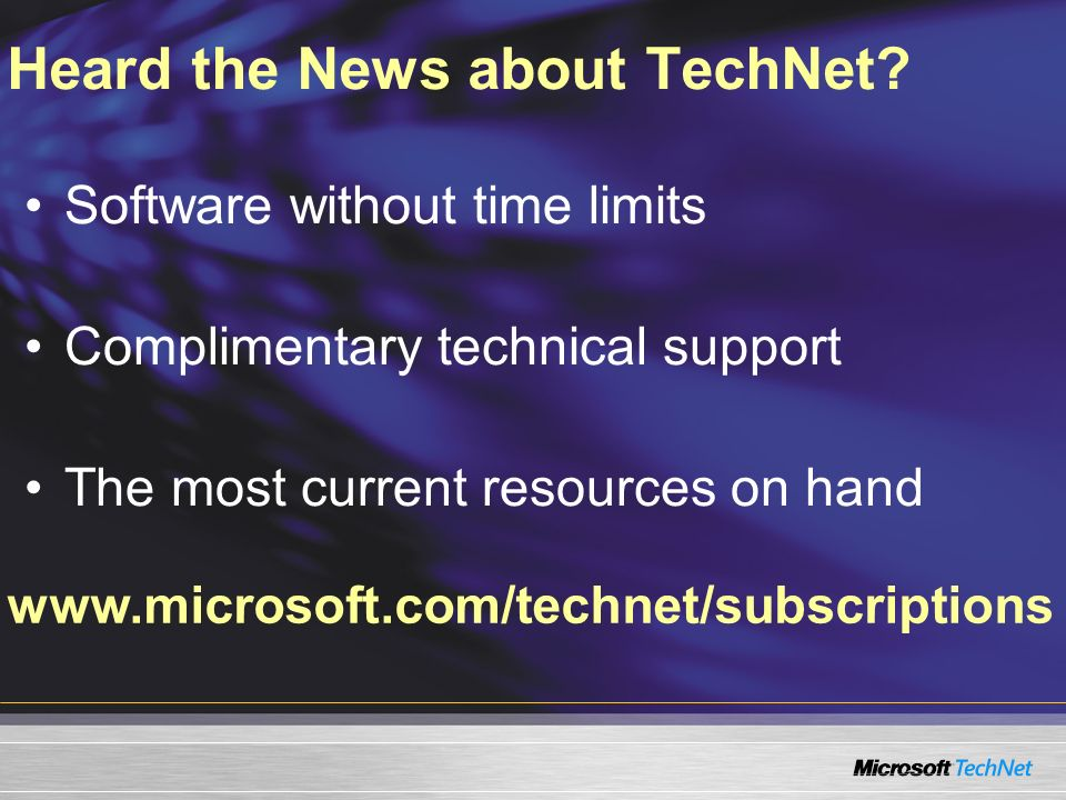 www.microsoft.com/technet/subscriptions Heard the News about TechNet.