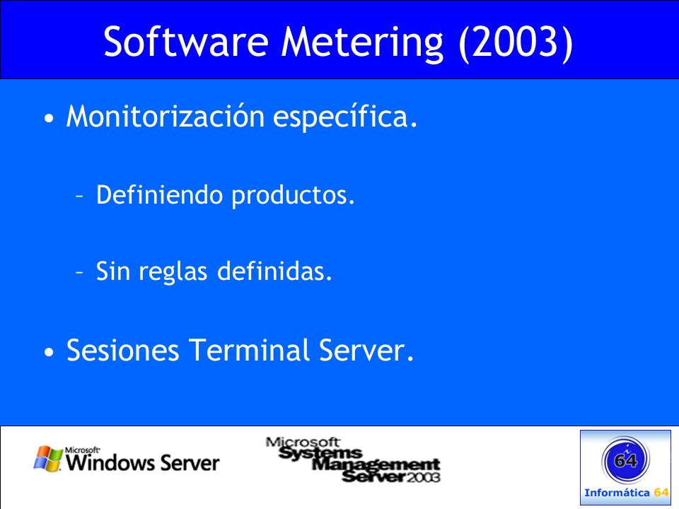 Software Metering (2003) Monitorización específica. –Definiendo productos. –Sin reglas definidas. Sesiones Terminal Server.