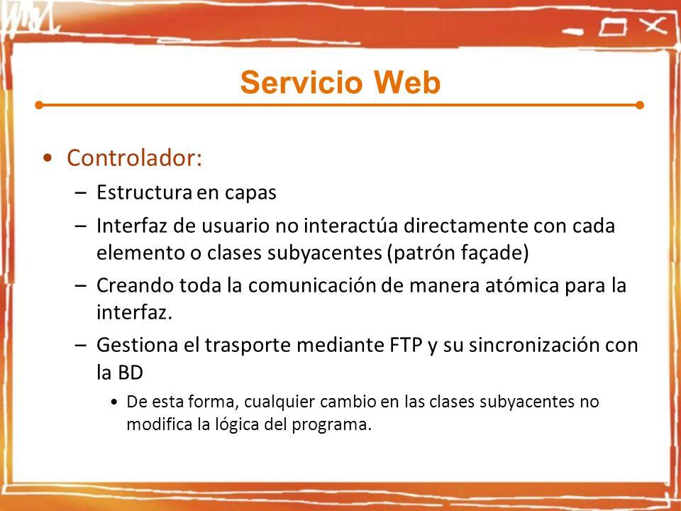 Servicio Web Controlador: –Estructura en capas –Interfaz de usuario no interactúa directamente con cada elemento o clases subyacentes (patrón façade) –Creando toda la comunicación de manera atómica para la interfaz.
