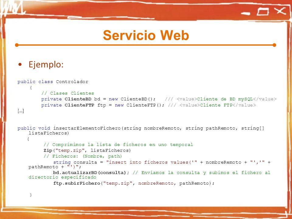 Servicio Web Ejemplo: public class Controlador { // Clases Clientes private ClienteBD bd = new ClienteBD(); /// Cliente de BD mySQL private ClienteFTP ftp = new ClienteFTP(); /// Cliente FTP […] public void insertarElementoFichero(string nombreRemoto, string pathRemoto, string[] listaFicheros) { // Comprimimos la lista de ficheros en uno temporal Zip( temp.zip , listaFicheros) // Ficheros: (Nombre, path) string consulta = insert into ficheros values( + nombreRemoto + , + pathRemoto + ) ; bd.actualizarBD(consulta); // Enviamos la consulta y subimos el fichero al directorio especificado ftp.subirFichero( temp.zip , nombreRemoto, pathRemoto); }