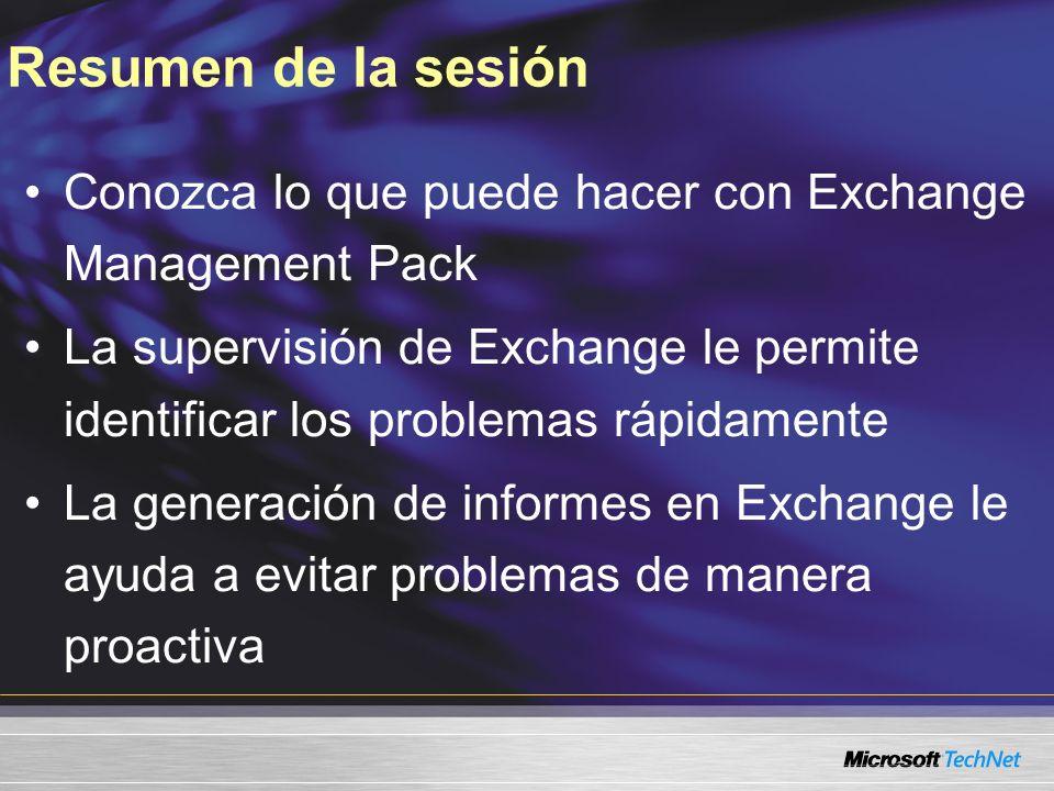 Resumen de la sesión Conozca lo que puede hacer con Exchange Management Pack La supervisión de Exchange le permite identificar los problemas rápidamente La generación de informes en Exchange le ayuda a evitar problemas de manera proactiva