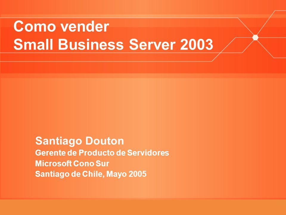 Como vender Small Business Server 2003 Santiago Douton Gerente de Producto de Servidores Microsoft Cono Sur Santiago de Chile, Mayo 2005