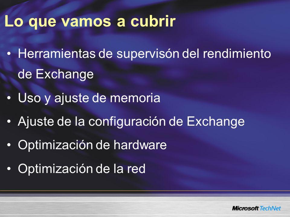 Lo que vamos a cubrir Herramientas de supervisón del rendimiento de Exchange Uso y ajuste de memoria Ajuste de la configuración de Exchange Optimización de hardware Optimización de la red