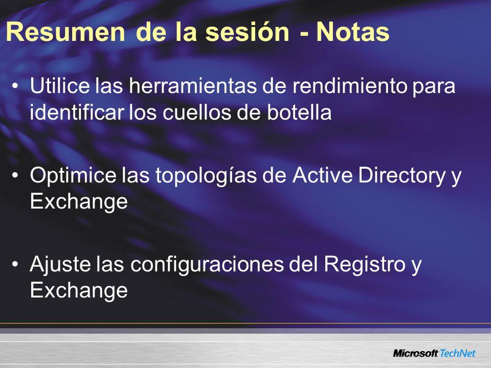 Resumen de la sesión - Notas Utilice las herramientas de rendimiento para identificar los cuellos de botella Optimice las topologías de Active Directory y Exchange Ajuste las configuraciones del Registro y Exchange