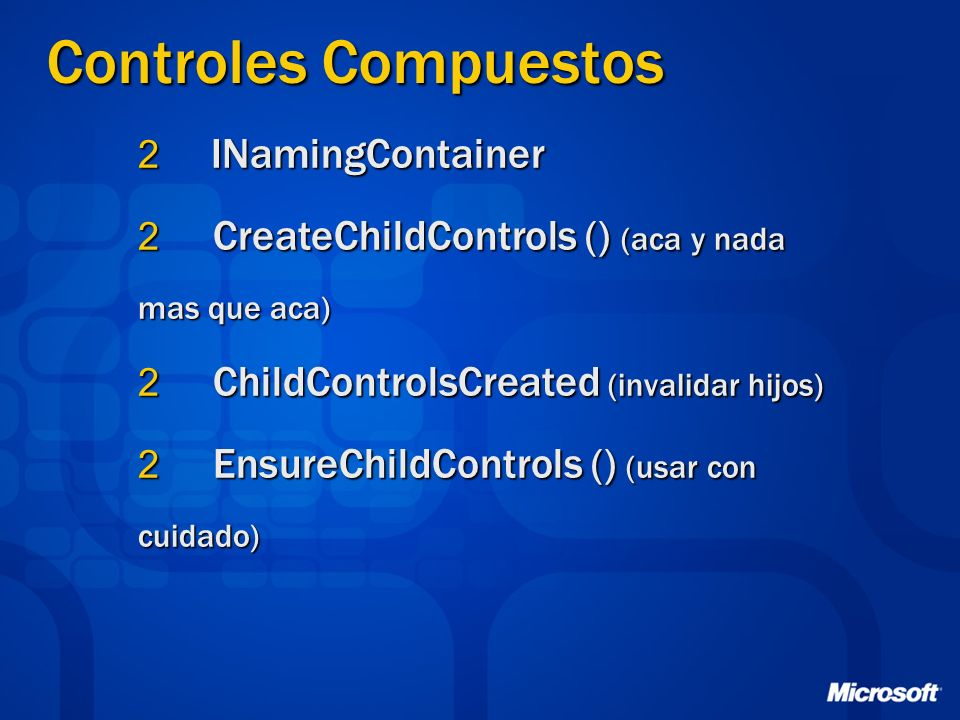 2 INamingContainer 2 CreateChildControls () (aca y nada mas que aca) 2 ChildControlsCreated (invalidar hijos) 2 EnsureChildControls () (usar con cuidado)