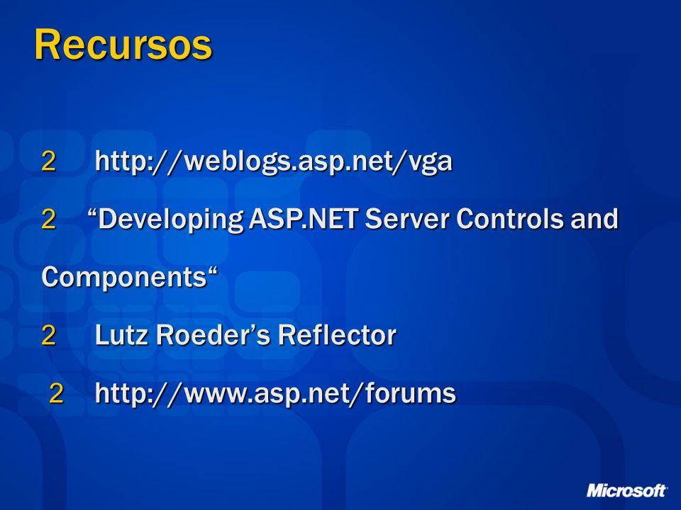 Recursos 2 http://weblogs.asp.net/vga 2 Developing ASP.NET Server Controls and Components 2 Lutz Roeders Reflector 2 http://www.asp.net/forums