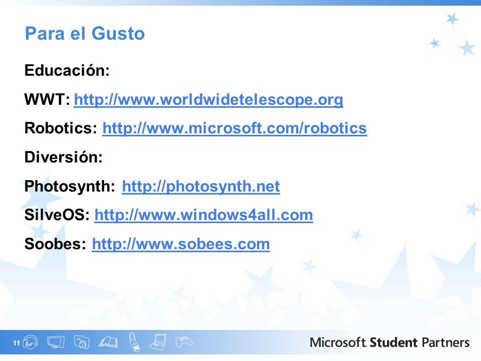11 Para el Gusto Educación: WWT: http://www.worldwidetelescope.orghttp://www.worldwidetelescope.org Robotics: http://www.microsoft.com/roboticshttp://www.microsoft.com/robotics Diversión: Photosynth: http://photosynth.nethttp://photosynth.net SilveOS: http://www.windows4all.comhttp://www.windows4all.com Soobes: http://www.sobees.comhttp://www.sobees.com