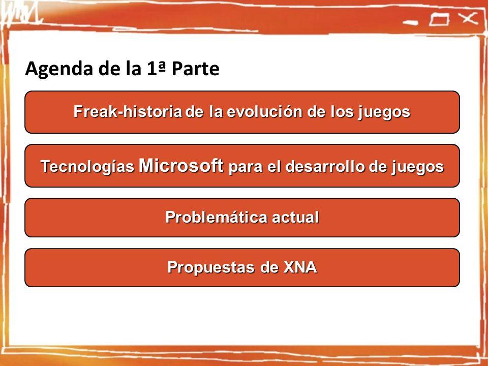 Agenda de la 1ª Parte Tecnologías Microsoft para el desarrollo de juegos Freak-historia de la evolución de los juegos Problemática actual Propuestas de XNA