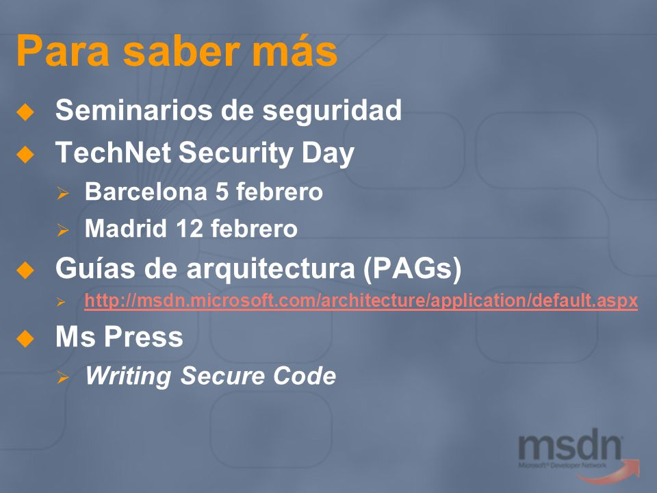 Para saber más Seminarios de seguridad TechNet Security Day Barcelona 5 febrero Madrid 12 febrero Guías de arquitectura (PAGs)   Ms Press Writing Secure Code