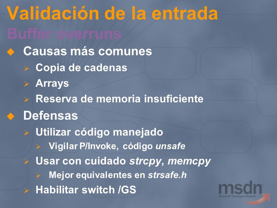 Validación de la entrada Inyección SQL Control del criterio de una sentencia SQL desde algún parámetro de entrada SqlConnection conn= new SqlConnection( server=localhost;Database=Northwind + user id=sa;password=pass*word; ); string sqlString= SELECT * FROM Orders WHERE + CustomerID= + idCliente + ; SqlCommand cmd = new SqlCommand(sqlString, conn); conn.Open(); SqlDataReader reader = cmd.ExecuteReader(); //...