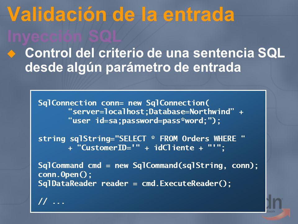 Validación de la entrada Inyección SQL SELECT * FROM Orders WHERE CustomerID=VINET La gente buena introduce VINET SELECT * FROM Orders WHERE CustomerID=VINETOR 1=1 -- Los malos VINET OR 1=1 -- SELECT * FROM Orders WHERE CustomerID=VINET; DROP TABLE ORDERS -- Los malísimos VINET; DROP TABLE ORDERS -- SELECT * FROM Orders WHERE CustomerID= VINET;exec xp_cmdshell format C: Los @*^# VINET;exec xp_cmdshell format C: