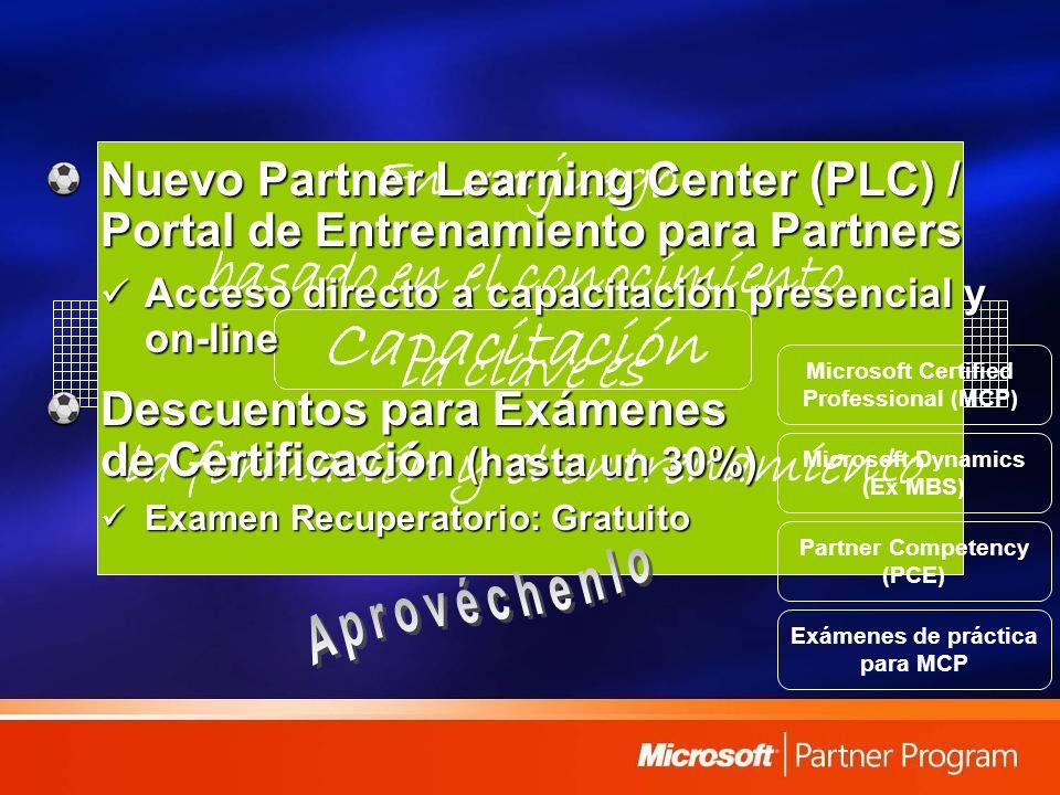 Capacitación En un juego basado en el conocimiento la clave es la formación y el entrenamiento Nuevo Partner Learning Center (PLC) / Portal de Entrenamiento para Partners Acceso directo a capacitación presencial y on-line Acceso directo a capacitación presencial y on-line Descuentos para Exámenes de Certificación (hasta un 30%) Examen Recuperatorio: Gratuito Examen Recuperatorio: Gratuito Microsoft Certified Professional (MCP) Microsoft Dynamics (Ex MBS) Partner Competency (PCE) Exámenes de práctica para MCP