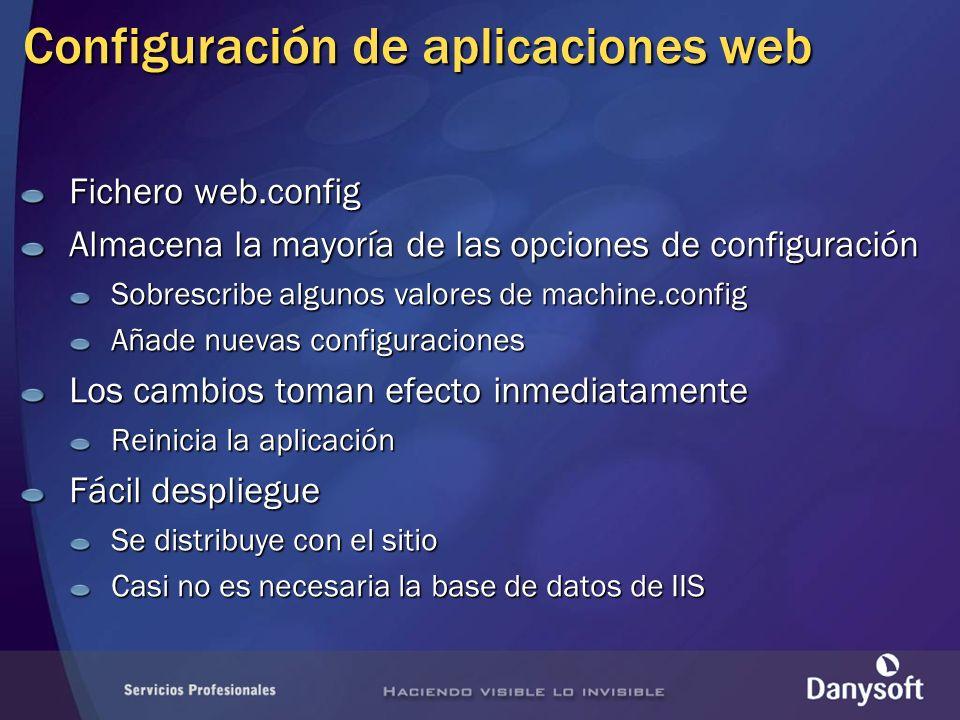 Configuración de aplicaciones web Fichero web.config Almacena la mayoría de las opciones de configuración Sobrescribe algunos valores de machine.config Añade nuevas configuraciones Los cambios toman efecto inmediatamente Reinicia la aplicación Fácil despliegue Se distribuye con el sitio Casi no es necesaria la base de datos de IIS