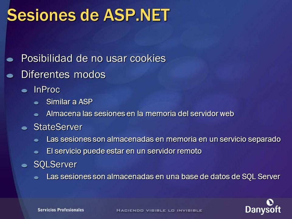 Sesiones de ASP.NET Posibilidad de no usar cookies Diferentes modos InProc Similar a ASP Almacena las sesiones en la memoria del servidor web StateServer Las sesiones son almacenadas en memoria en un servicio separado El servicio puede estar en un servidor remoto SQLServer Las sesiones son almacenadas en una base de datos de SQL Server