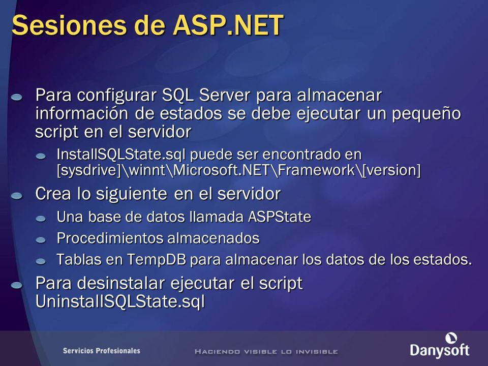 Sesiones de ASP.NET Para configurar SQL Server para almacenar información de estados se debe ejecutar un pequeño script en el servidor InstallSQLState.sql puede ser encontrado en [sysdrive]\winnt\Microsoft.NET\Framework\[version] Crea lo siguiente en el servidor Una base de datos llamada ASPState Procedimientos almacenados Tablas en TempDB para almacenar los datos de los estados.