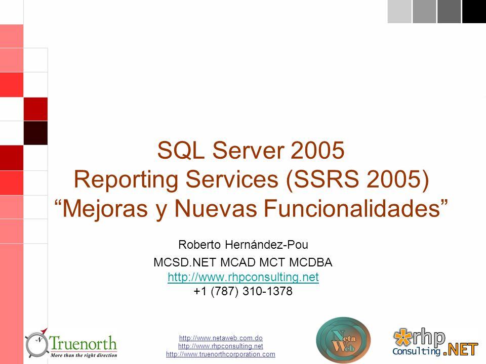 http://www.netaweb.com.do http://www.rhpconsulting.net http://www.truenorthcorporation.com SQL Server 2005 Reporting Services (SSRS 2005) Mejoras y Nuevas Funcionalidades Roberto Hernández-Pou MCSD.NET MCAD MCT MCDBA http://www.rhpconsulting.net +1 (787) 310-1378 http://www.rhpconsulting.net
