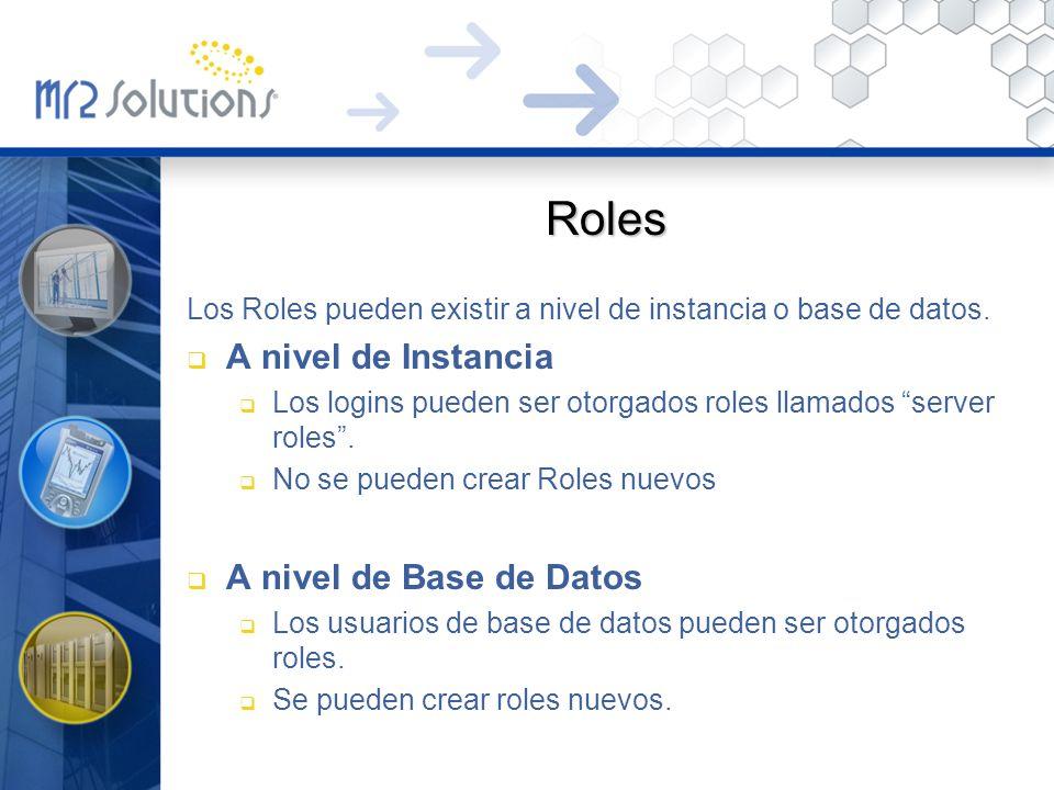 Roles Los Roles pueden existir a nivel de instancia o base de datos. A nivel de Instancia Los logins pueden ser otorgados roles llamados server roles.