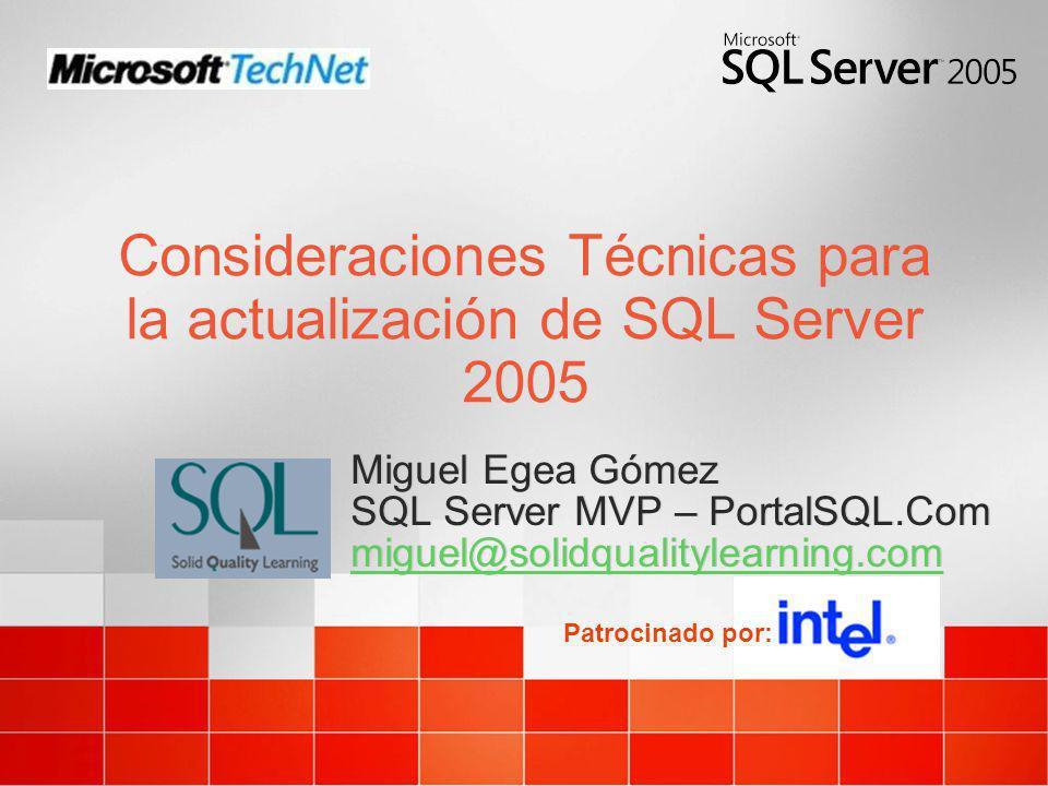 Consideraciones Técnicas para la actualización de SQL Server 2005 Patrocinado por: Miguel Egea Gómez SQL Server MVP – PortalSQL.Com miguel@solidqualit