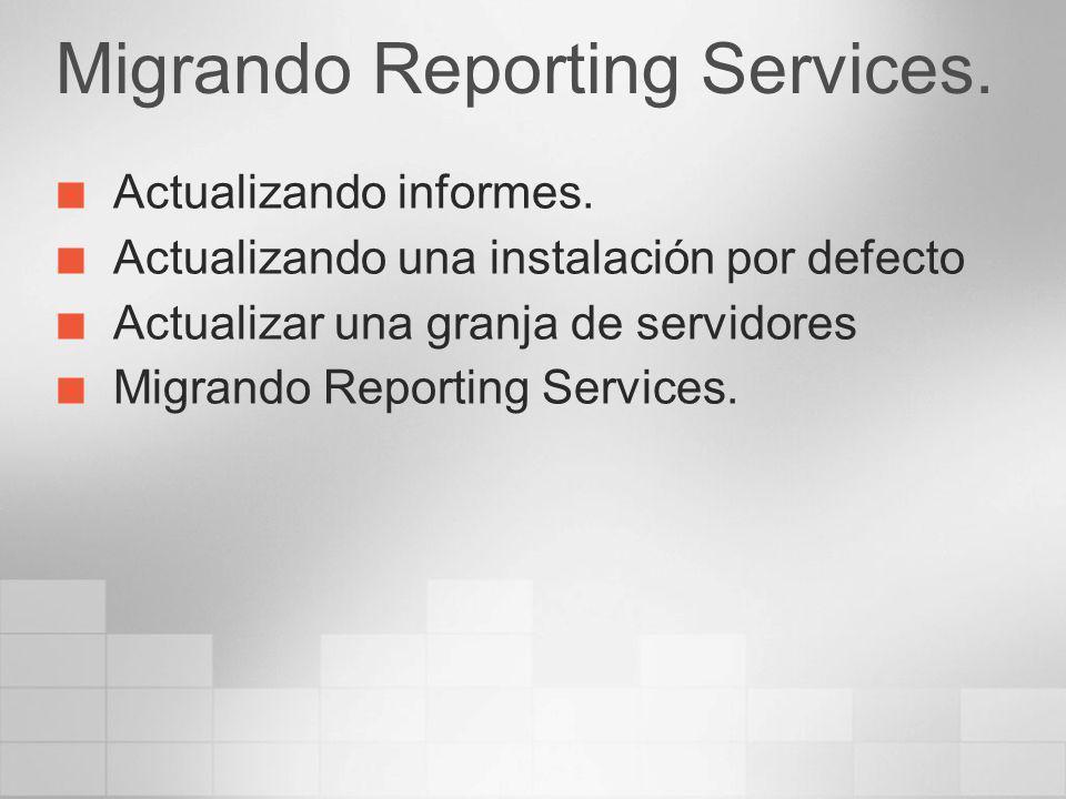 Migrando Reporting Services. Actualizando informes. Actualizando una instalación por defecto Actualizar una granja de servidores Migrando Reporting Se