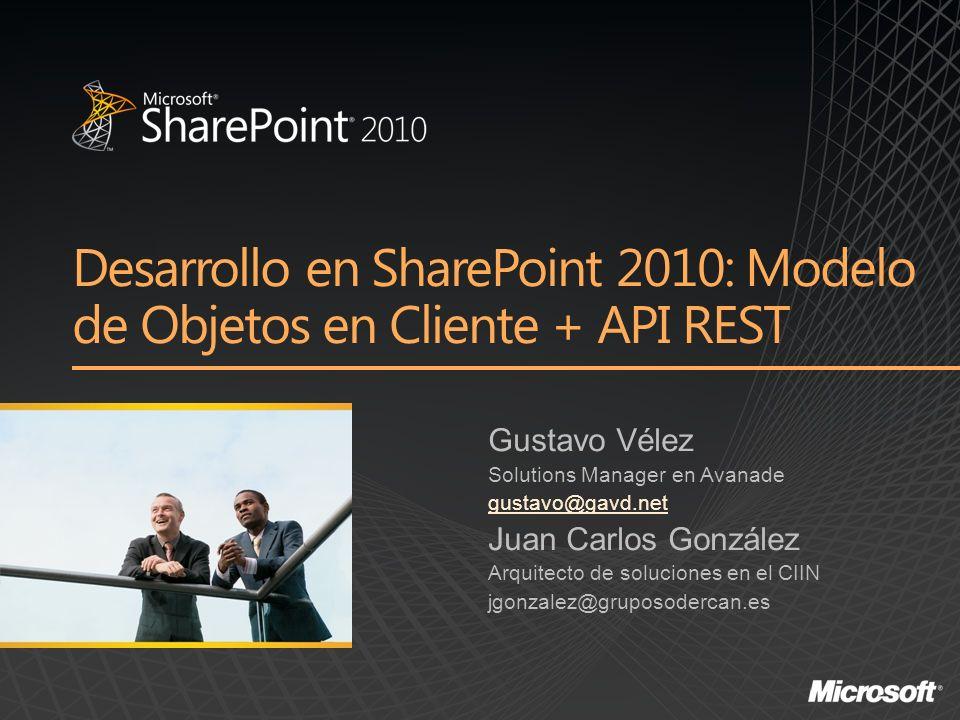 Desarrollo en SharePoint 2010: Modelo de Objetos en Cliente + API REST Gustavo Vélez Solutions Manager en Avanade gustavo@gavd.net Juan Carlos González Arquitecto de soluciones en el CIIN jgonzalez@gruposodercan.es