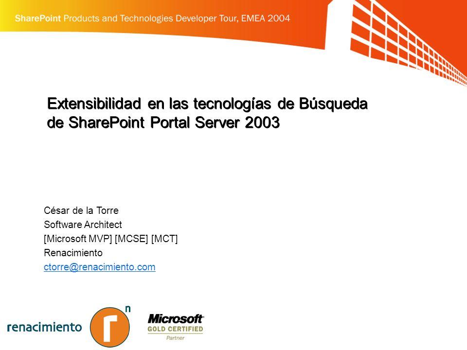 Extensibilidad en las tecnologías de Búsqueda de SharePoint Portal Server 2003 César de la Torre Software Architect [Microsoft MVP] [MCSE] [MCT] Renacimiento ctorre@renacimiento.com