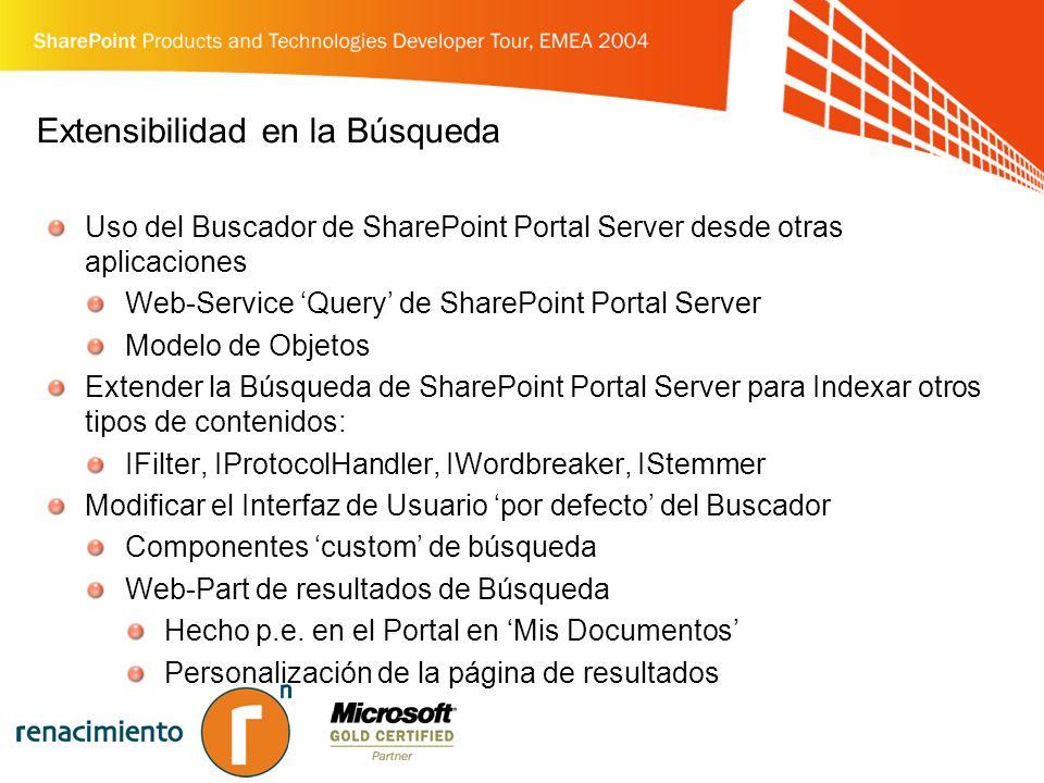 Extensibilidad en la Búsqueda Uso del Buscador de SharePoint Portal Server desde otras aplicaciones Web-Service Query de SharePoint Portal Server Modelo de Objetos Extender la Búsqueda de SharePoint Portal Server para Indexar otros tipos de contenidos: IFilter, IProtocolHandler, IWordbreaker, IStemmer Modificar el Interfaz de Usuario por defecto del Buscador Componentes custom de búsqueda Web-Part de resultados de Búsqueda Hecho p.e.