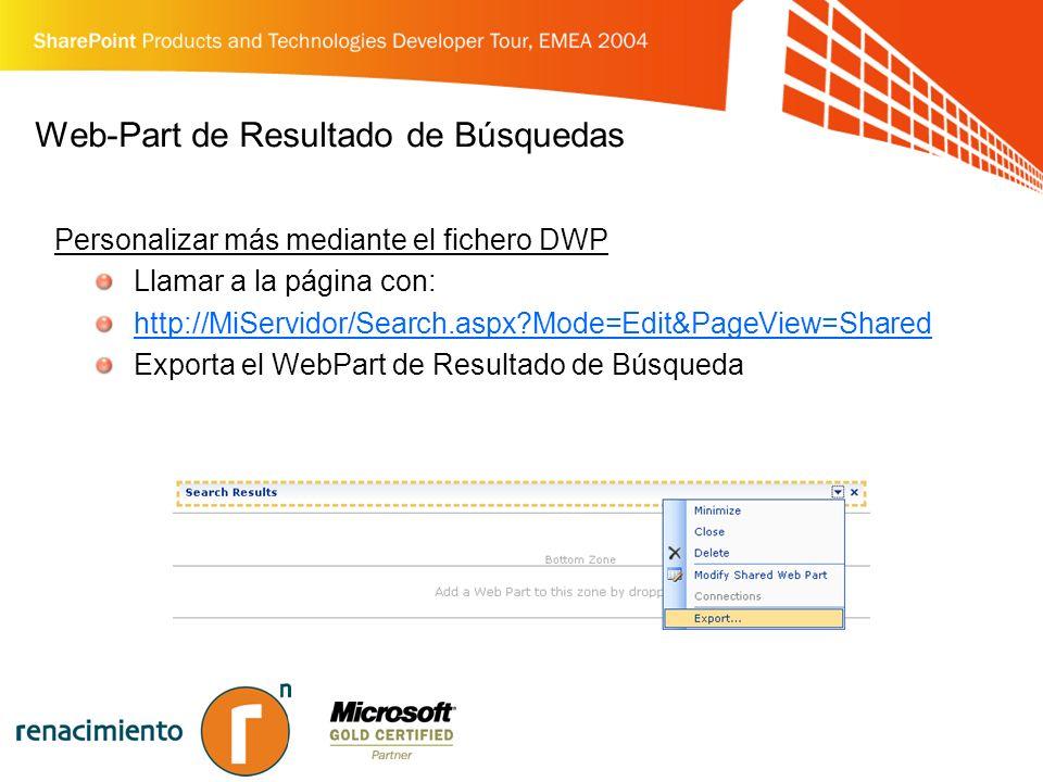 Web-Part de Resultado de Búsquedas Personalizar más mediante el fichero DWP Llamar a la página con: http://MiServidor/Search.aspx Mode=Edit&PageView=Shared Exporta el WebPart de Resultado de Búsqueda