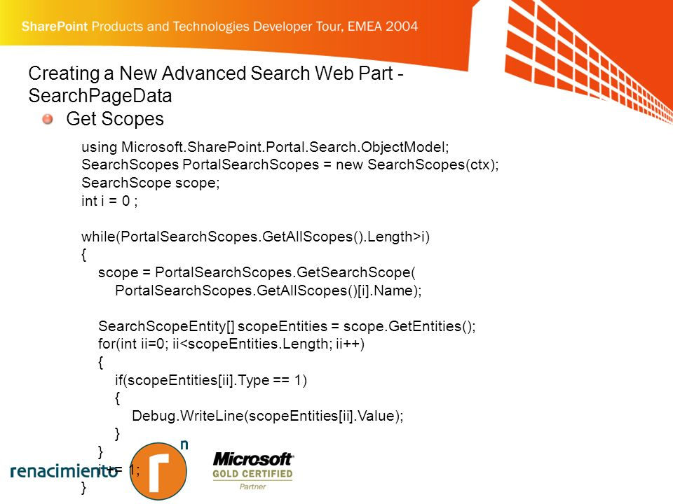 Creating a New Advanced Search Web Part - SearchPageData Get Scopes using Microsoft.SharePoint.Portal.Search.ObjectModel; SearchScopes PortalSearchScopes = new SearchScopes(ctx); SearchScope scope; int i = 0 ; while(PortalSearchScopes.GetAllScopes().Length>i) { scope = PortalSearchScopes.GetSearchScope( PortalSearchScopes.GetAllScopes()[i].Name); SearchScopeEntity[] scopeEntities = scope.GetEntities(); for(int ii=0; ii<scopeEntities.Length; ii++) { if(scopeEntities[ii].Type == 1) { Debug.WriteLine(scopeEntities[ii].Value); } i += 1; }