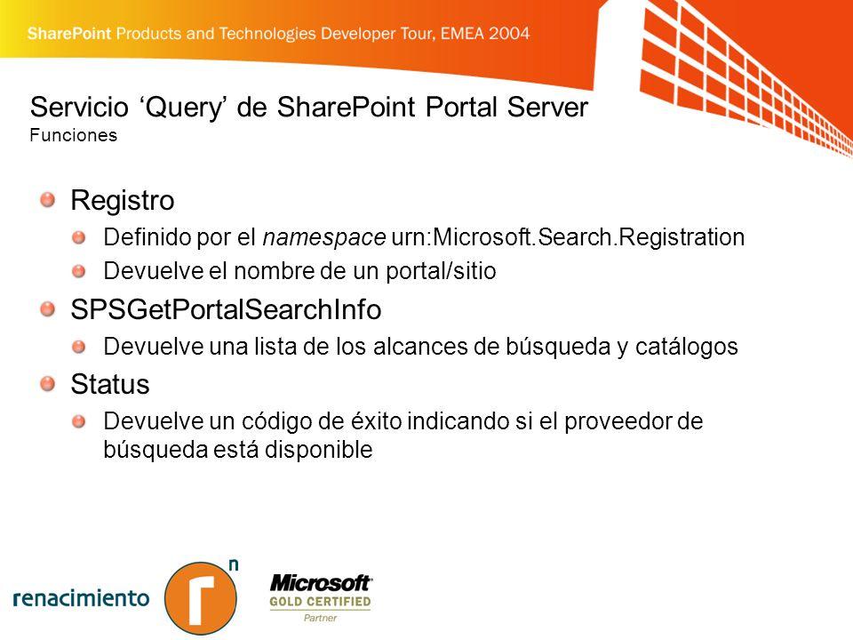 Servicio Query de SharePoint Portal Server Funciones Registro Definido por el namespace urn:Microsoft.Search.Registration Devuelve el nombre de un portal/sitio SPSGetPortalSearchInfo Devuelve una lista de los alcances de búsqueda y catálogos Status Devuelve un código de éxito indicando si el proveedor de búsqueda está disponible