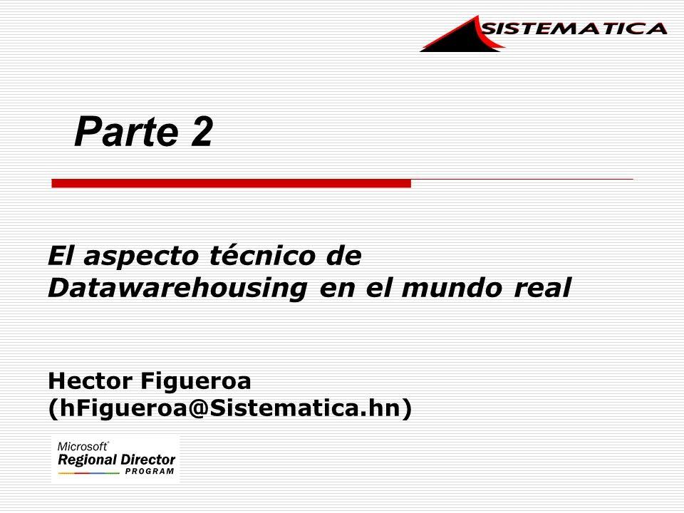El aspecto técnico de Datawarehousing en el mundo real Hector Figueroa (hFigueroa@Sistematica.hn) Parte 2