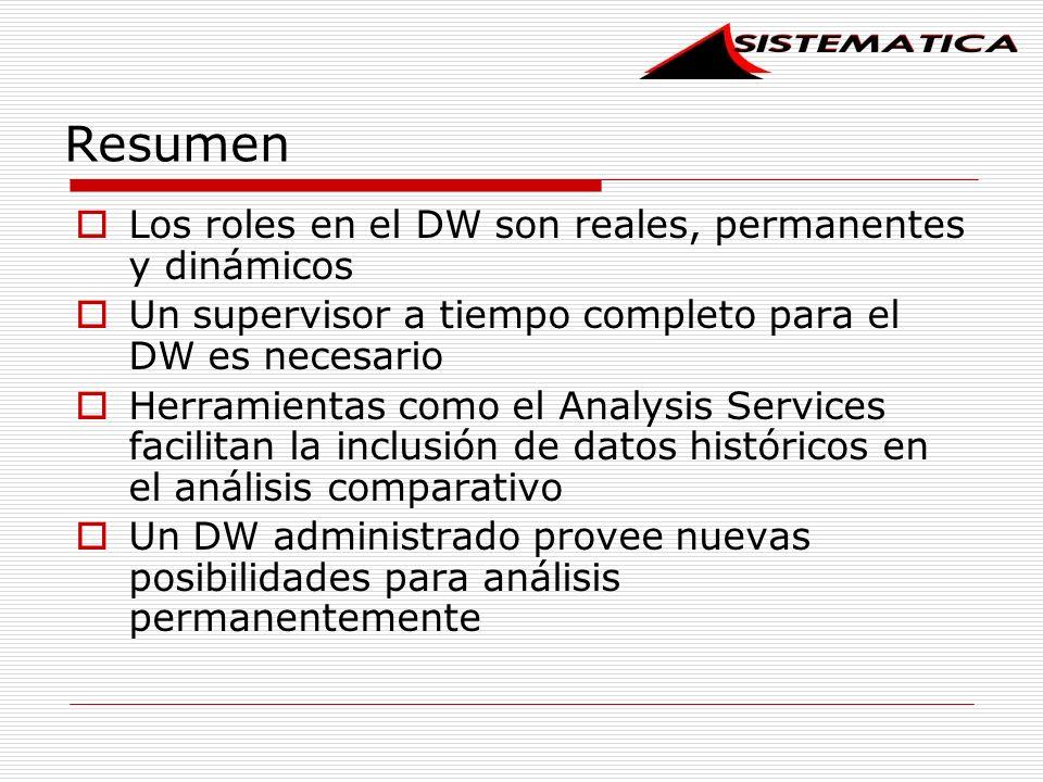Resumen Los roles en el DW son reales, permanentes y dinámicos Un supervisor a tiempo completo para el DW es necesario Herramientas como el Analysis Services facilitan la inclusión de datos históricos en el análisis comparativo Un DW administrado provee nuevas posibilidades para análisis permanentemente