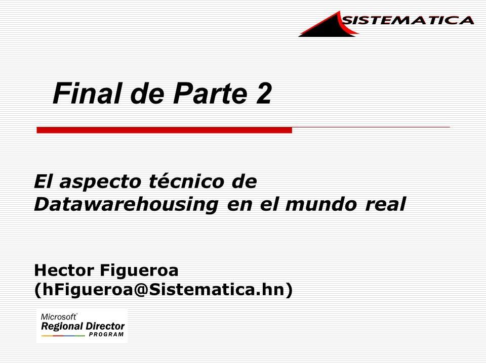 El aspecto técnico de Datawarehousing en el mundo real Hector Figueroa (hFigueroa@Sistematica.hn) Final de Parte 2