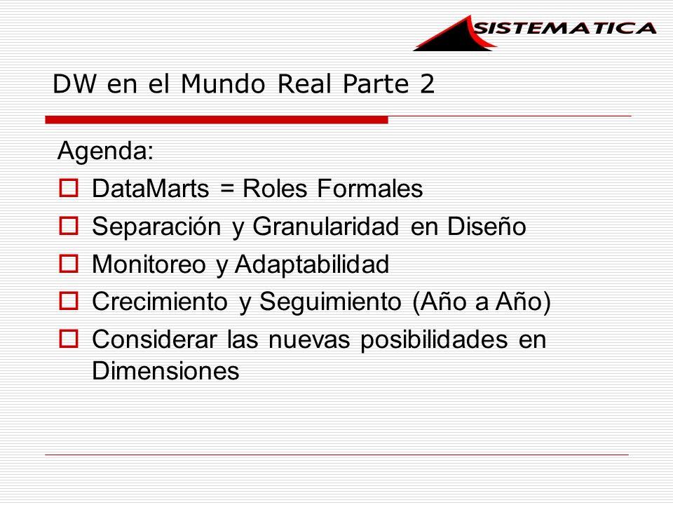 DW en el Mundo Real Parte 2 Agenda: DataMarts = Roles Formales Separación y Granularidad en Diseño Monitoreo y Adaptabilidad Crecimiento y Seguimiento (Año a Año) Considerar las nuevas posibilidades en Dimensiones