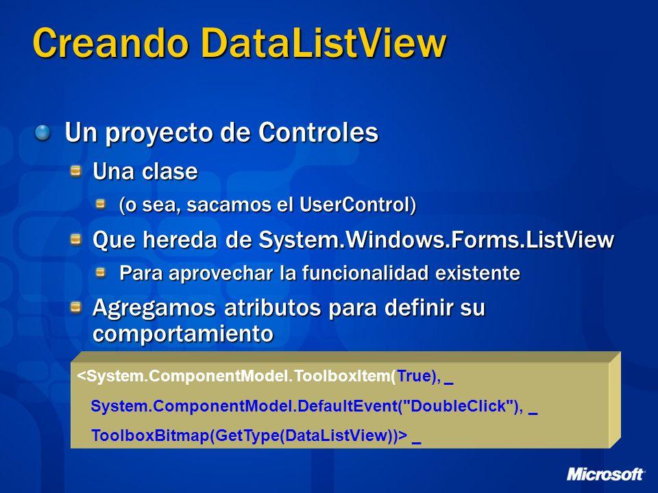 Creando DataListView Un proyecto de Controles Una clase (o sea, sacamos el UserControl) Que hereda de System.Windows.Forms.ListView Para aprovechar la funcionalidad existente Agregamos atributos para definir su comportamiento <System.ComponentModel.ToolboxItem(True), _ System.ComponentModel.DefaultEvent( DoubleClick ), _ ToolboxBitmap(GetType(DataListView))> _