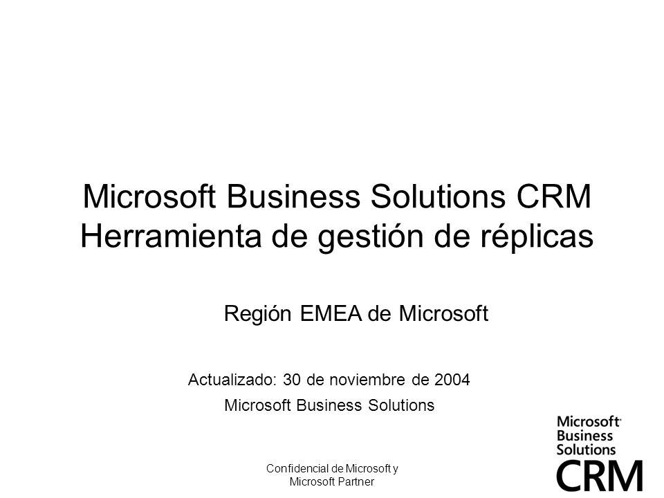 Confidencial de Microsoft y Microsoft Partner Microsoft Business Solutions CRM Herramienta de gestión de réplicas Actualizado: 30 de noviembre de 2004