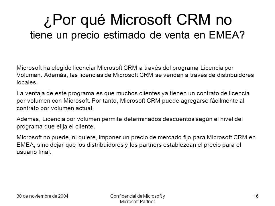 30 de noviembre de 2004Confidencial de Microsoft y Microsoft Partner 16 ¿Por qué Microsoft CRM no tiene un precio estimado de venta en EMEA? Microsoft