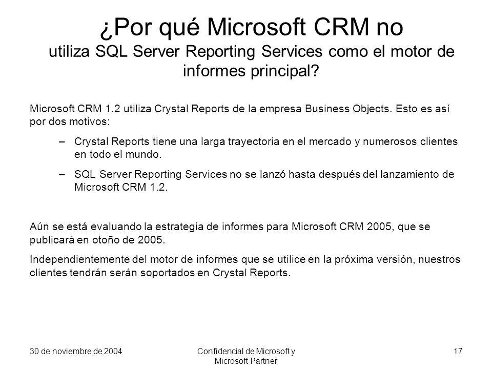 30 de noviembre de 2004Confidencial de Microsoft y Microsoft Partner 17 ¿Por qué Microsoft CRM no utiliza SQL Server Reporting Services como el motor