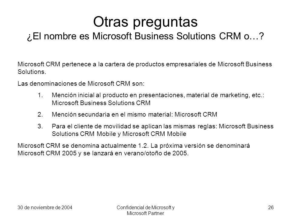 30 de noviembre de 2004Confidencial de Microsoft y Microsoft Partner 26 Otras preguntas ¿El nombre es Microsoft Business Solutions CRM o…? Microsoft C
