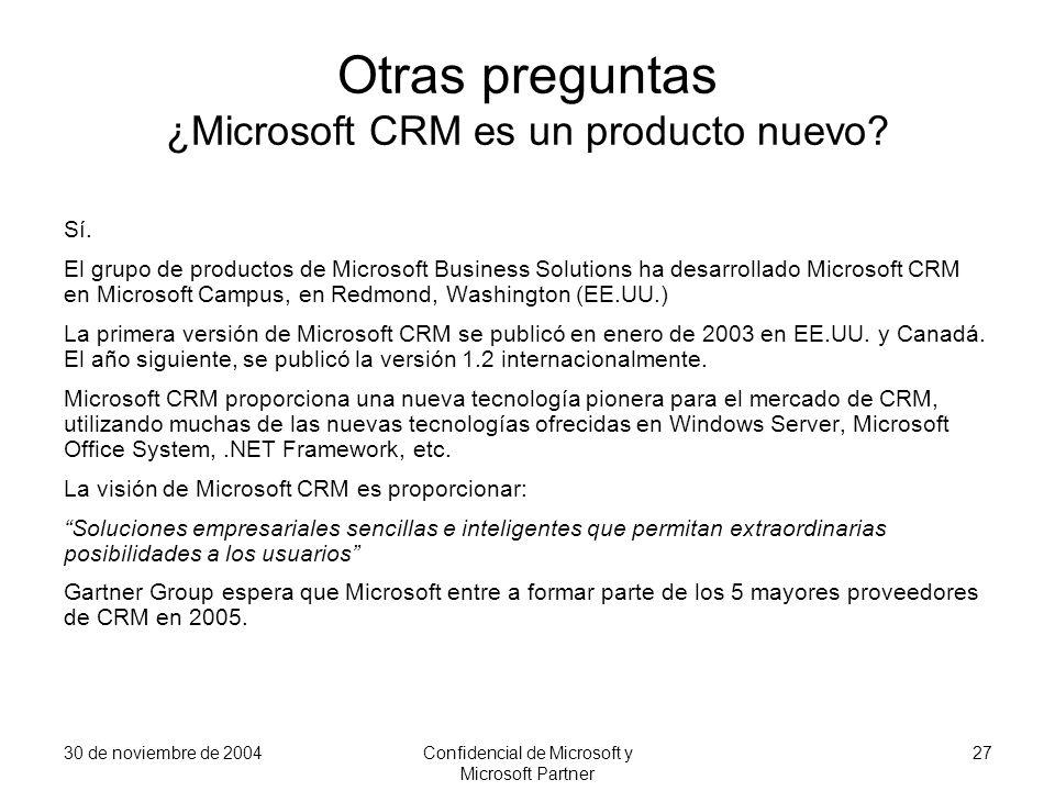 30 de noviembre de 2004Confidencial de Microsoft y Microsoft Partner 27 Otras preguntas ¿Microsoft CRM es un producto nuevo? Sí. El grupo de productos
