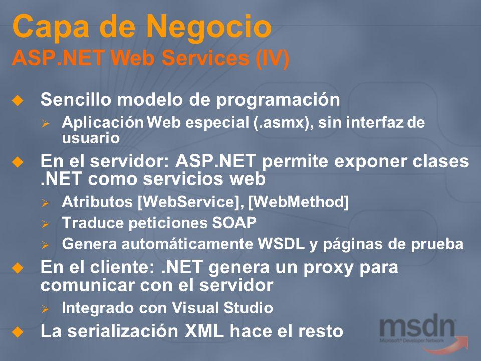 Capa de Negocio ASP.NET Web Services (IV) Sencillo modelo de programación Aplicación Web especial (.asmx), sin interfaz de usuario En el servidor: ASP