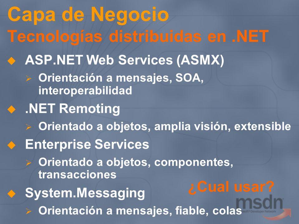 Capa de Negocio Tecnologías distribuidas en.NET ASP.NET Web Services (ASMX) Orientación a mensajes, SOA, interoperabilidad.NET Remoting Orientado a ob
