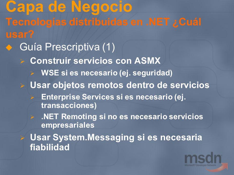 Capa de Negocio Tecnologías distribuidas en.NET ¿Cuál usar? Guía Prescriptiva (1) Construir servicios con ASMX WSE si es necesario (ej. seguridad) Usa