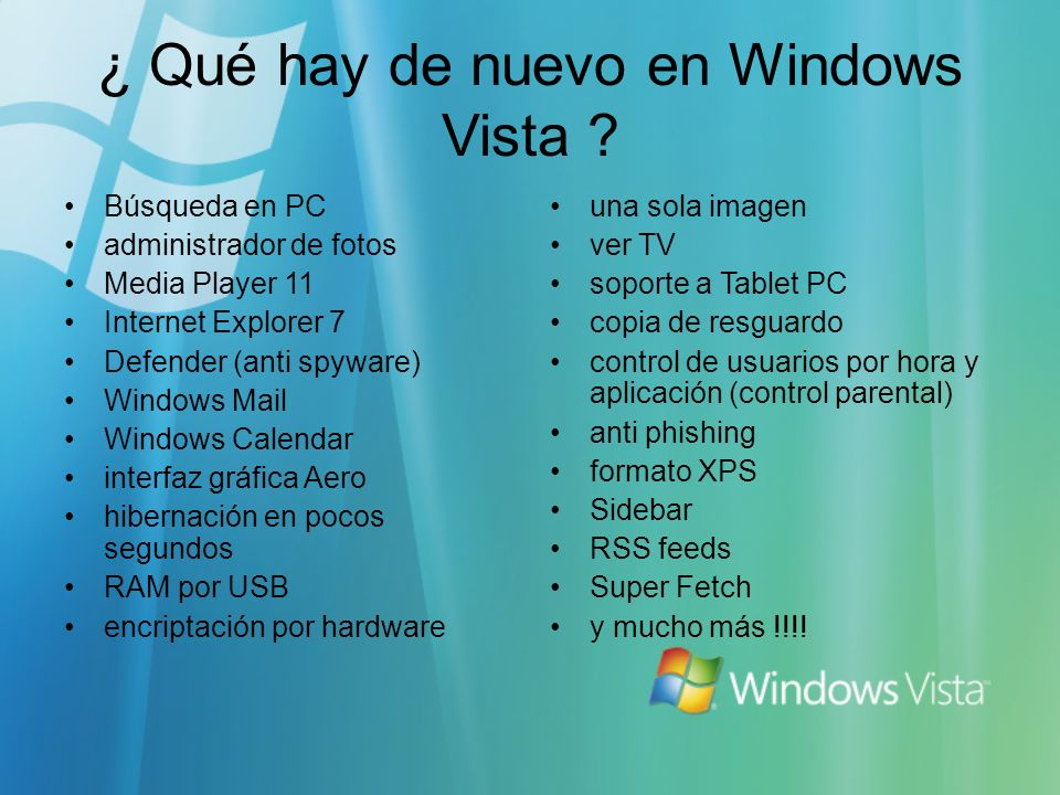 ¿ Qué hay de nuevo en Windows Vista ? Búsqueda en PC administrador de fotos Media Player 11 Internet Explorer 7 Defender (anti spyware) Windows Mail W